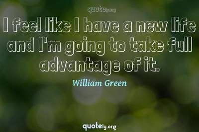 Photo Quote of I feel like I have a new life and I'm going to take full advantage of it.