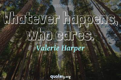 Photo Quote of Whatever happens, who cares.