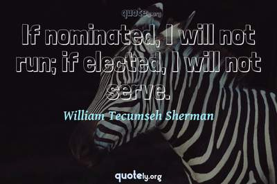 Photo Quote of If nominated, I will not run; if elected, I will not serve.