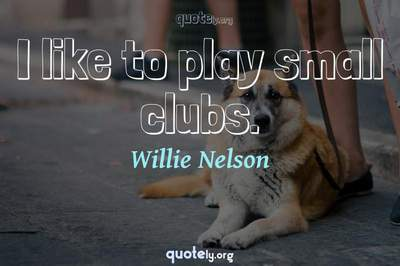 Photo Quote of I like to play small clubs.
