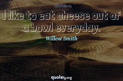 Photo Quote of I like to eat cheese out of a bowl everyday.