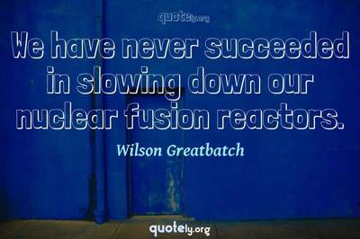 Photo Quote of We have never succeeded in slowing down our nuclear fusion reactors.