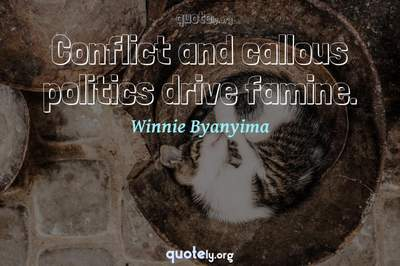 Photo Quote of Conflict and callous politics drive famine.