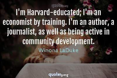 Photo Quote of I'm Harvard-educated; I'm an economist by training. I'm an author, a journalist, as well as being active in community development.