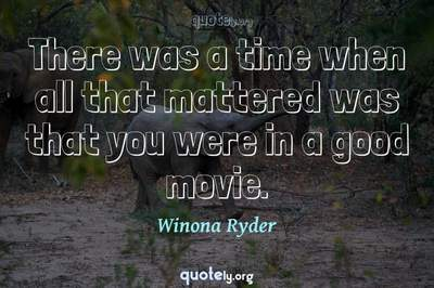 Photo Quote of There was a time when all that mattered was that you were in a good movie.