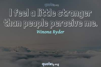 Photo Quote of I feel a little stronger than people perceive me.