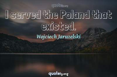 Photo Quote of I served the Poland that existed.