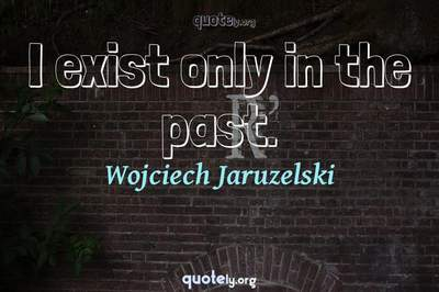 Photo Quote of I exist only in the past.