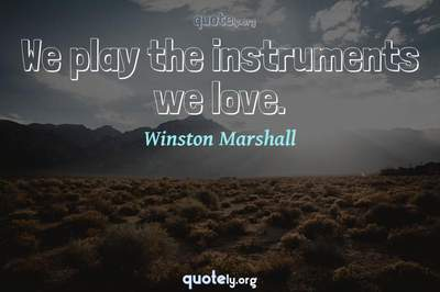 Photo Quote of We play the instruments we love.