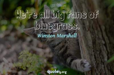 Photo Quote of We're all big fans of bluegrass.