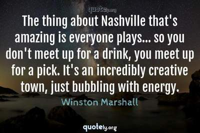 Photo Quote of The thing about Nashville that's amazing is everyone plays... so you don't meet up for a drink, you meet up for a pick. It's an incredibly creative town, just bubbling with energy.