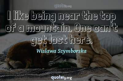 Photo Quote of I like being near the top of a mountain. One can't get lost here.