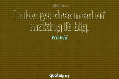 Photo Quote of I always dreamed of making it big.