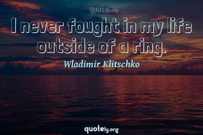 Photo Quote of I never fought in my life outside of a ring.
