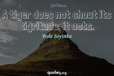 Photo Quote of A tiger does not shout its tigritude, it acts.