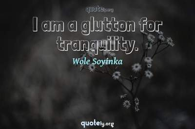 Photo Quote of I am a glutton for tranquility.