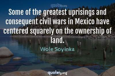 Photo Quote of Some of the greatest uprisings and consequent civil wars in Mexico have centered squarely on the ownership of land.