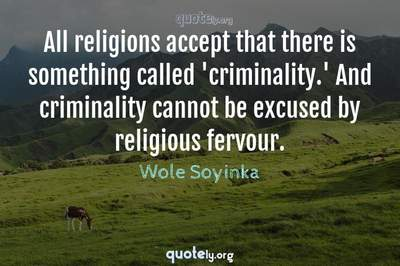 Photo Quote of All religions accept that there is something called 'criminality.' And criminality cannot be excused by religious fervour.