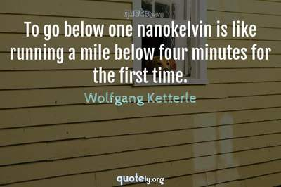 Photo Quote of To go below one nanokelvin is like running a mile below four minutes for the first time.