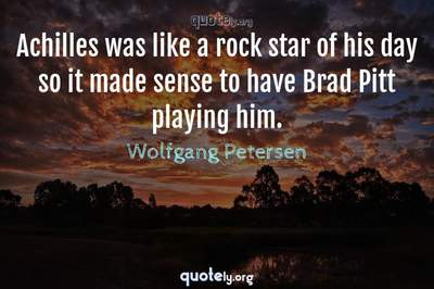 Photo Quote of Achilles was like a rock star of his day so it made sense to have Brad Pitt playing him.