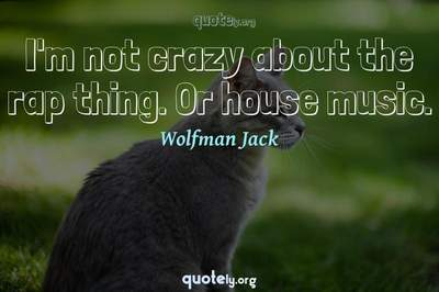 Photo Quote of I'm not crazy about the rap thing. Or house music.