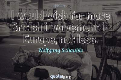 Photo Quote of I would wish for more British involvement in Europe, not less.