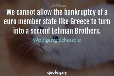 Photo Quote of We cannot allow the bankruptcy of a euro member state like Greece to turn into a second Lehman Brothers.