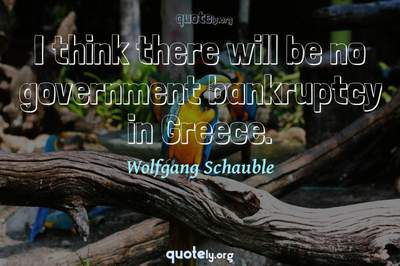 Photo Quote of I think there will be no government bankruptcy in Greece.