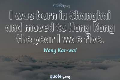 Photo Quote of I was born in Shanghai and moved to Hong Kong the year I was five.