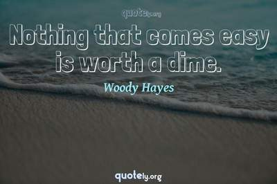 Photo Quote of Nothing that comes easy is worth a dime.