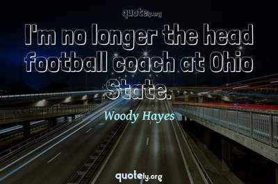 Photo Quote of I'm no longer the head football coach at Ohio State.