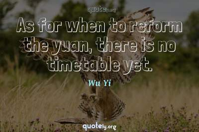 Photo Quote of As for when to reform the yuan, there is no timetable yet.