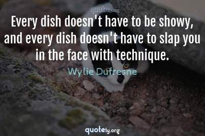Photo Quote of Every dish doesn't have to be showy, and every dish doesn't have to slap you in the face with technique.