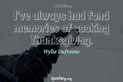 Photo Quote of I've always had fond memories of cooking Thanksgiving.
