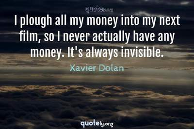 Photo Quote of I plough all my money into my next film, so I never actually have any money. It's always invisible.