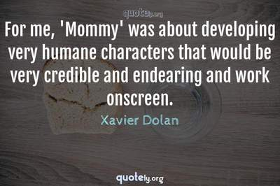 Photo Quote of For me, 'Mommy' was about developing very humane characters that would be very credible and endearing and work onscreen.