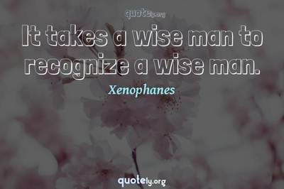 Photo Quote of It takes a wise man to recognize a wise man.
