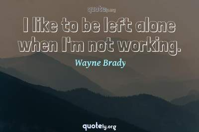 Photo Quote of I like to be left alone when I'm not working.