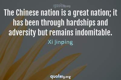 Photo Quote of The Chinese nation is a great nation; it has been through hardships and adversity but remains indomitable.