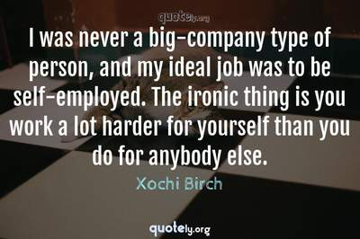 Photo Quote of I was never a big-company type of person, and my ideal job was to be self-employed. The ironic thing is you work a lot harder for yourself than you do for anybody else.