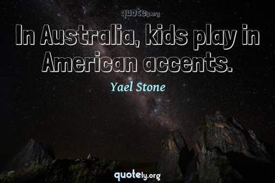 Photo Quote of In Australia, kids play in American accents.
