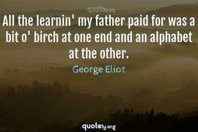 Photo Quote of All the learnin' my father paid for was a bit o' birch at one end and an alphabet at the other.