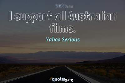 Photo Quote of I support all Australian films.