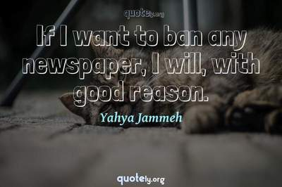 Photo Quote of If I want to ban any newspaper, I will, with good reason.