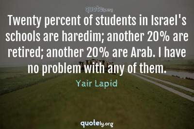 Photo Quote of Twenty percent of students in Israel's schools are haredim; another 20% are retired; another 20% are Arab. I have no problem with any of them.