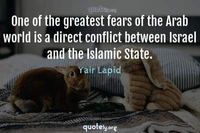 Photo Quote of One of the greatest fears of the Arab world is a direct conflict between Israel and the Islamic State.