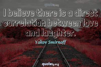 Photo Quote of I believe there is a direct correlation between love and laughter.