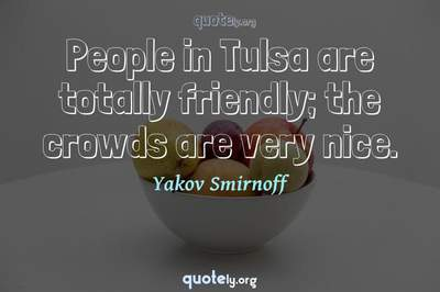 Photo Quote of People in Tulsa are totally friendly; the crowds are very nice.