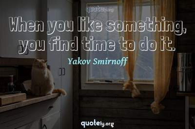 Photo Quote of When you like something, you find time to do it.