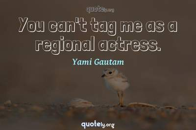Photo Quote of You can't tag me as a regional actress.